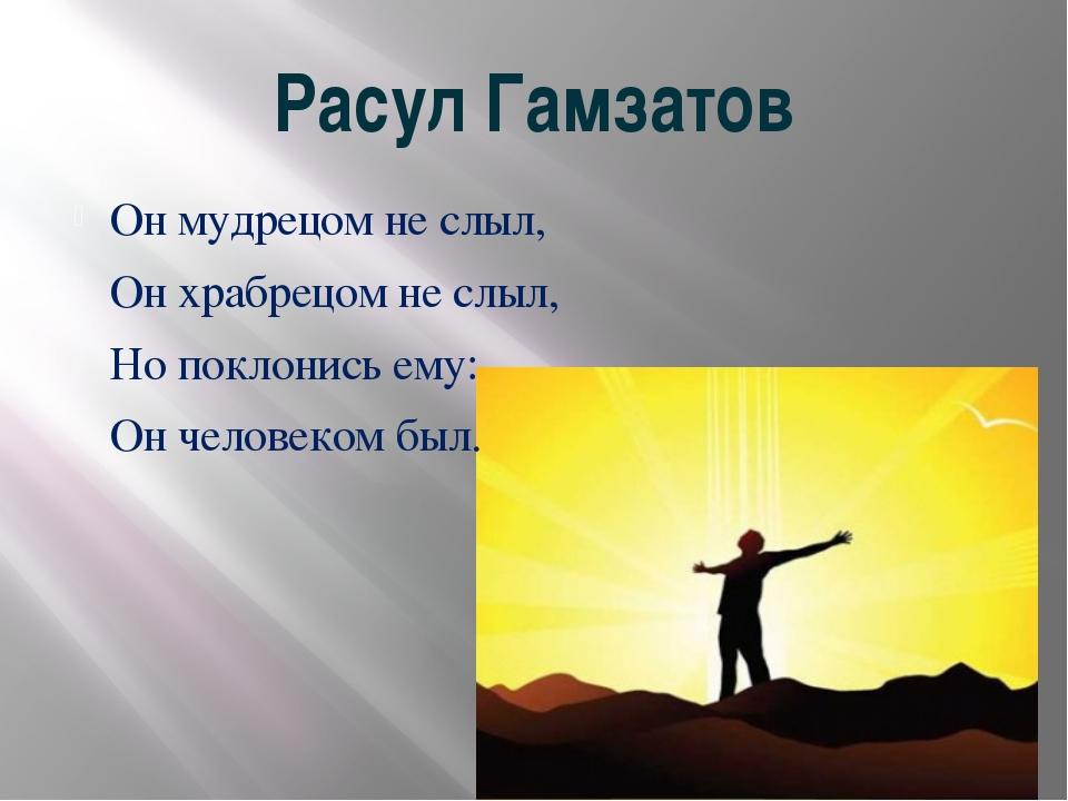 Расул Гамзатов Он мудрецом не слыл, Он храбрецом не слыл, Но поклонись ему: О...