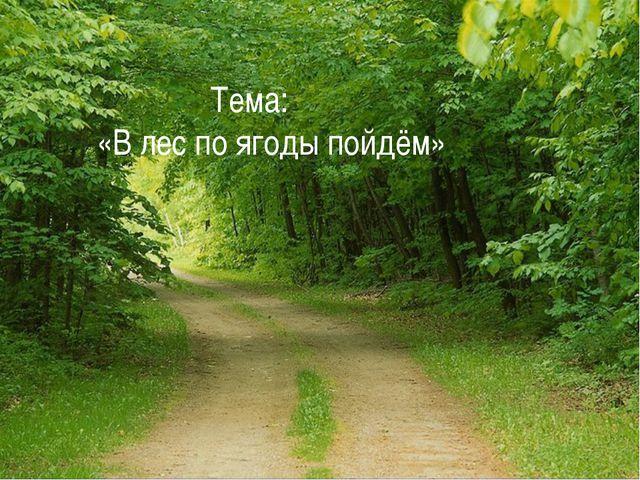 Тема: «В лес по ягоды пойдём»