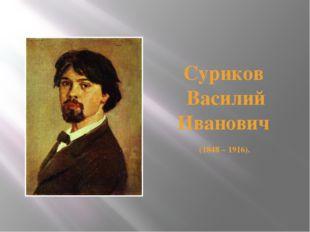 Суриков Василий Иванович (1848 – 1916).