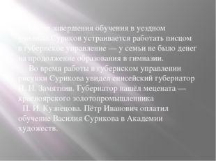 После завершения обучения в уездном училище Суриков устраивается работать пи
