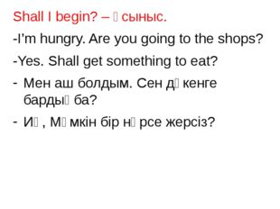 Shall I begin? – ұсыныс. -I'm hungry. Are you going to the shops? -Yes. Shall