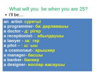 What will you be when you are 25? I'll be… an artist-суретші a programmer-бағ