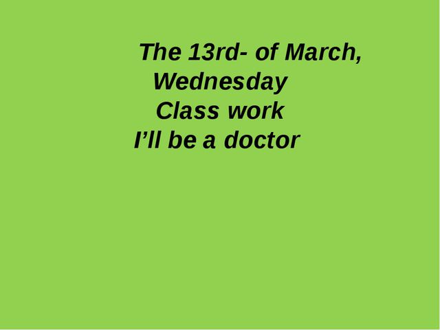 The 13rd- of March, Wednesday Class work I'll be a doctor