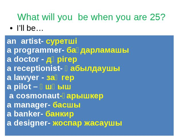 What will you be when you are 25? I'll be… an artist-суретші a programmer-бағ...