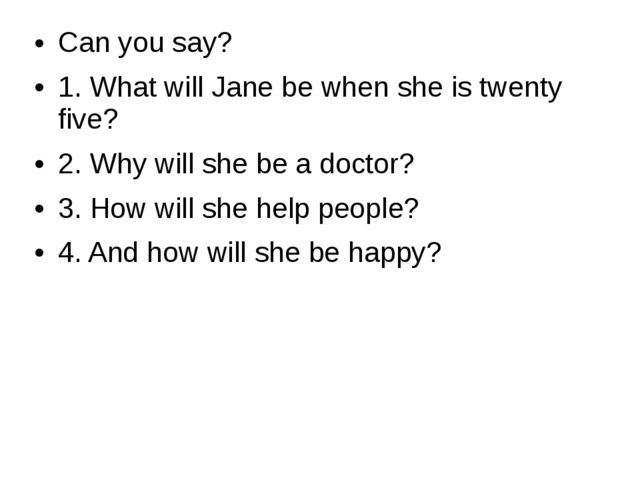 Can you say? 1. What will Jane be when she is twenty five? 2. Why will she be...