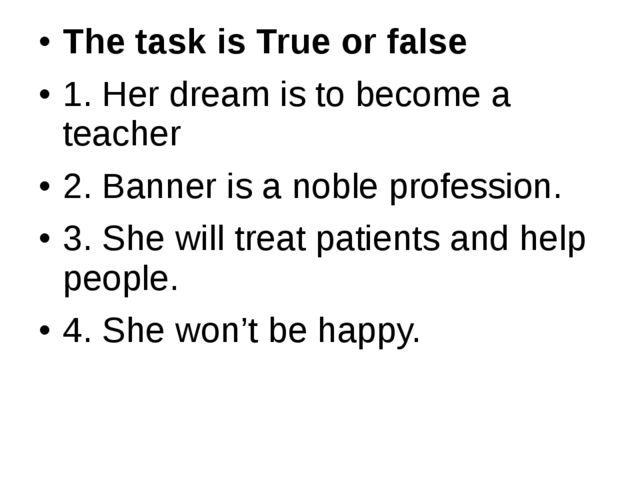 The task is True or false 1. Her dream is to become a teacher 2. Banner is a...
