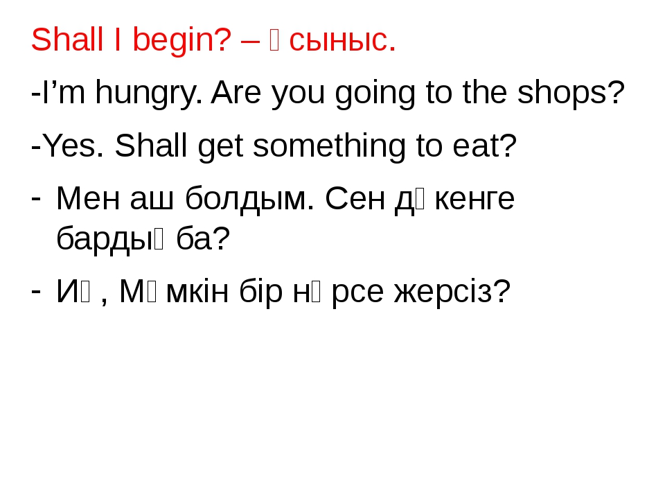 Shall I begin? – ұсыныс. -I'm hungry. Are you going to the shops? -Yes. Shall...