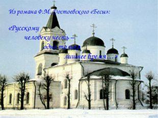 Из романа Ф.М. Достоевского «Бесы»: «Русскому человеку честь – одно только ли