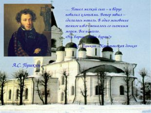 А.С. Пушкин … Пошел мелкий снег – и вдруг повалил хлопьями. Ветер завыл – сде