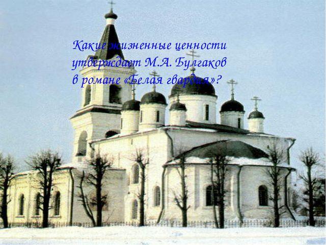 Какие жизненные ценности утверждает М.А. Булгаков в романе «Белая гвардия»?