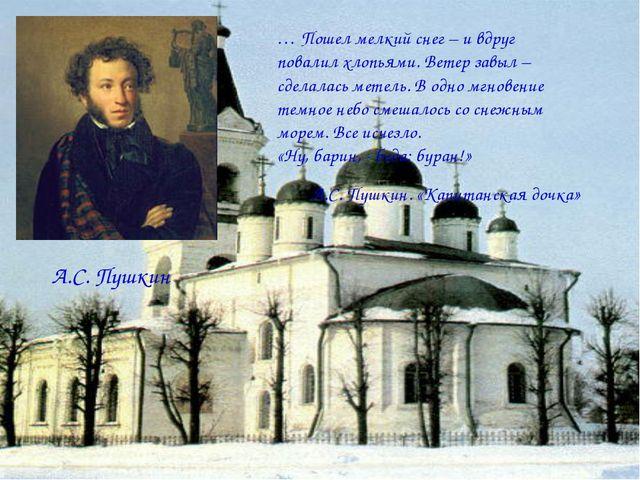 А.С. Пушкин … Пошел мелкий снег – и вдруг повалил хлопьями. Ветер завыл – сде...