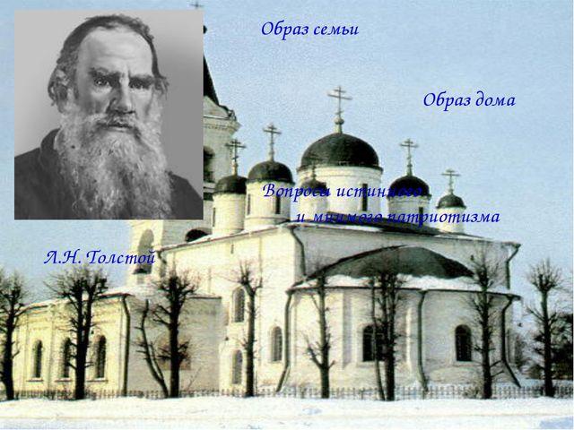 Л.Н. Толстой Образ семьи Образ дома Вопросы истинного и мнимого патриотизма
