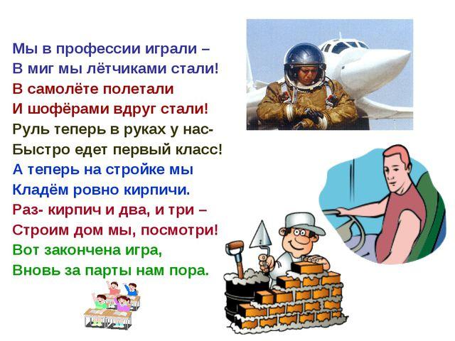 Мы в профессии играли – В миг мы лётчиками стали! В самолёте полетали И шофёр...