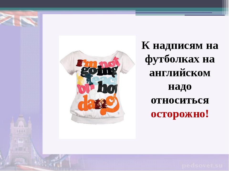 К надписям на футболках на английском надо относиться осторожно!