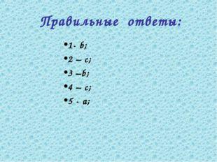 Правильные ответы: 1- b; 2 – c; 3 –b; 4 – c; 5 - а;