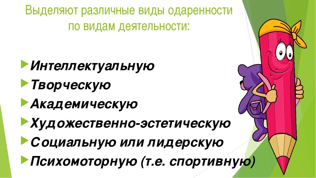 Выделяют различные виды одаренности по видам деятельности: Интеллектуальную Т...