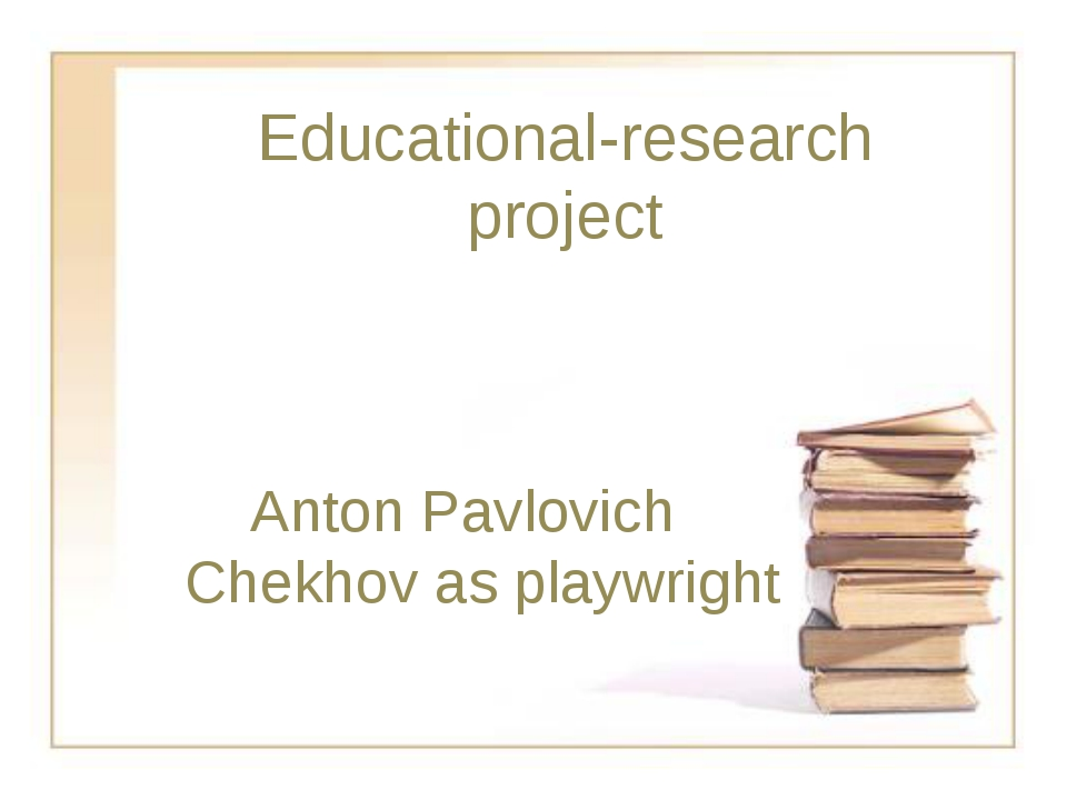 Educational-research project Anton Pavlovich Chekhov as playwright