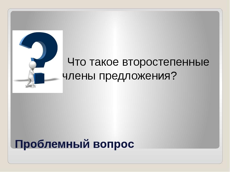 Проблемный вопрос Что такое второстепенные члены предложения?