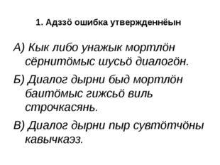 1. Адззö ошибка утвержденнёын А) Кык либо унажык мортлöн сёрнитöмыс шусьö диа