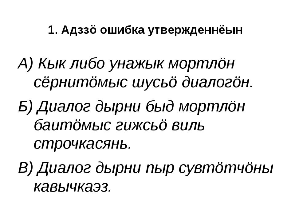 1. Адззö ошибка утвержденнёын А) Кык либо унажык мортлöн сёрнитöмыс шусьö диа...