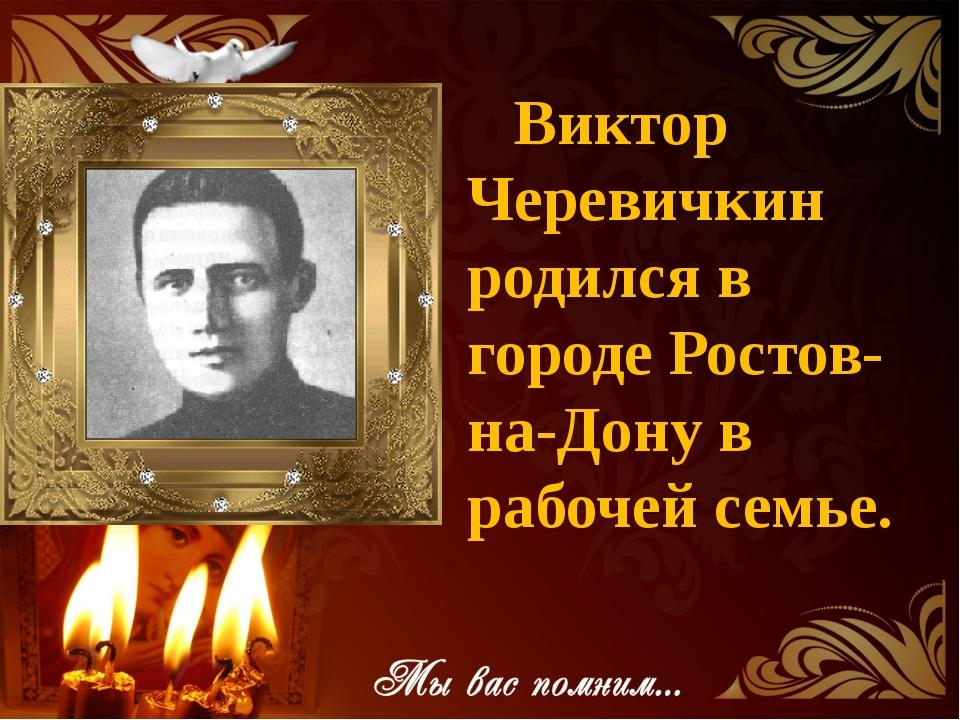Виктор Черевичкин родился в городе Ростов-на-Дону в рабочей семье.