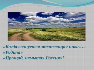 «Когда волнуется желтеющая нива…» «Родина» «Прощай, немытая Россия»!