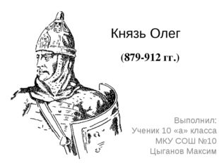Князь Олег Выполнил: Ученик 10 «а» класса МКУ СОШ №10 Цыганов Максим (879-912