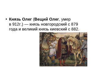 Князь Олег(Вещий Олег,умер в912г.)—князь новгородскийс879 годаивелик