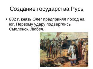 Создание государства Русь 882 г. князь Олег предпринял поход на юг. Первому у