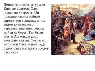 Поняв, что взять штурмом Киев не удастся, Олег пошел на хитрость. Он приказал