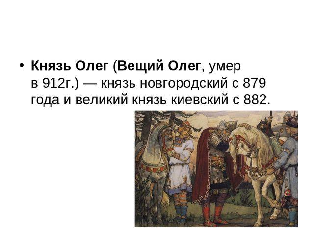 Князь Олег(Вещий Олег,умер в912г.)—князь новгородскийс879 годаивелик...