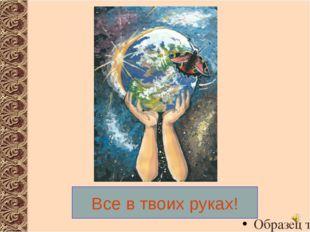 Все в твоих руках! http://images.yandex.ru/yandsearch?text=%D0%B8%D0%B7%D0%B1
