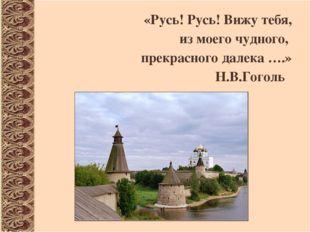 «Русь! Русь! Вижу тебя, из моего чудного, прекрасного далека ….» Н.В.Гоголь