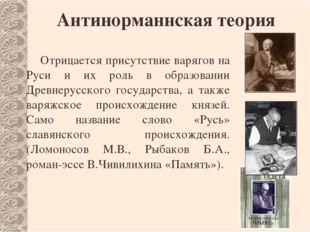 Антинорманнская теория Отрицается присутствие варягов на Руси и их роль в обр