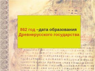 862 год –дата образования Древнерусского государства