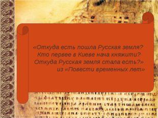 «Откуда есть пошла Русская земля? Кто первее в Киеве нача княжити? Откуда Ру