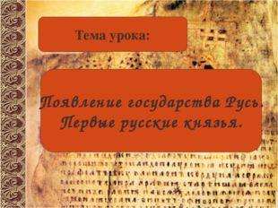 Тема урока: Появление государства Русь. Первые русские князья.