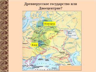 Древнерусское государство или Двоецентрие? Новгород Киев http://www.istorya.r