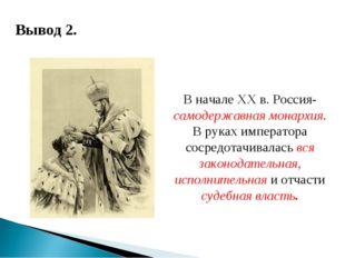 Вывод 2. В начале ХХ в. Россия- самодержавная монархия. В руках императора со