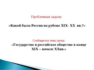 Проблемная задача: «Какой была Россия на рубеже XIX- XX вв.?» Сообщается тема