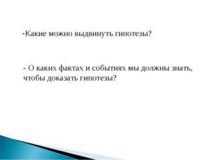 - О каких фактах и событиях мы должны знать, чтобы доказать гипотезы? Какие