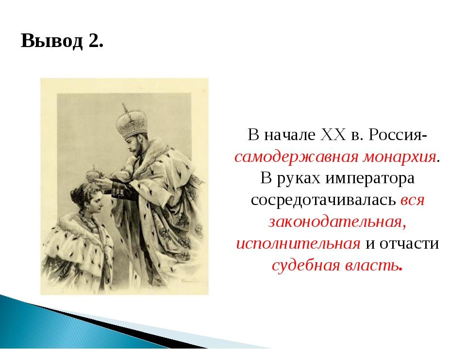 Вывод 2. В начале ХХ в. Россия- самодержавная монархия. В руках императора со...