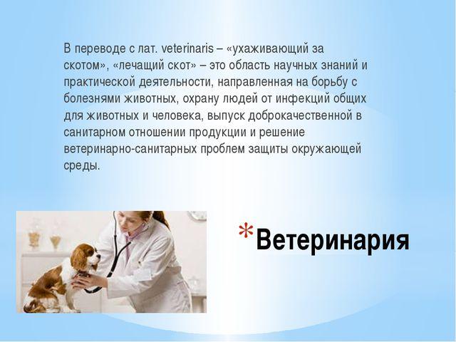Ветеринария В переводе с лат. veterinaris – «ухаживающий за скотом», «лечащий...