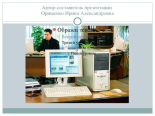 Автор-составитель презентации Орищенко Ирина Александровна