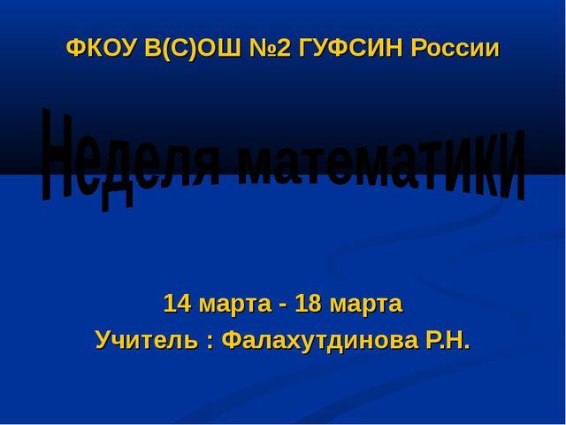 ФКОУ В(С)ОШ №2 ГУФСИН России 14 марта - 18 марта Учитель : Фалахутдинова Р.Н.