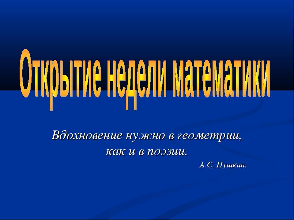 Вдохновение нужно в геометрии, как и в поэзии. А.С. Пушкин.