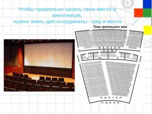 Чтобы правильно занять свое место в кинотеатре, нужно знать две координаты -