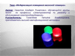 Тема «Модернизация освещения насосной станции» Автор: Хамитов Альберт Ринатов
