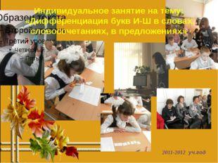 2011-2012 уч.год Индивидуальное занятие на тему: «Дифференциация букв И-Ш в с