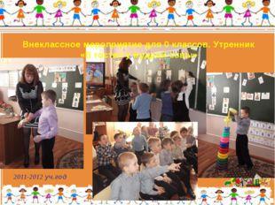 2011-2012 уч.год Внеклассное мероприятие для 0 классов. Утренник «В гостях у